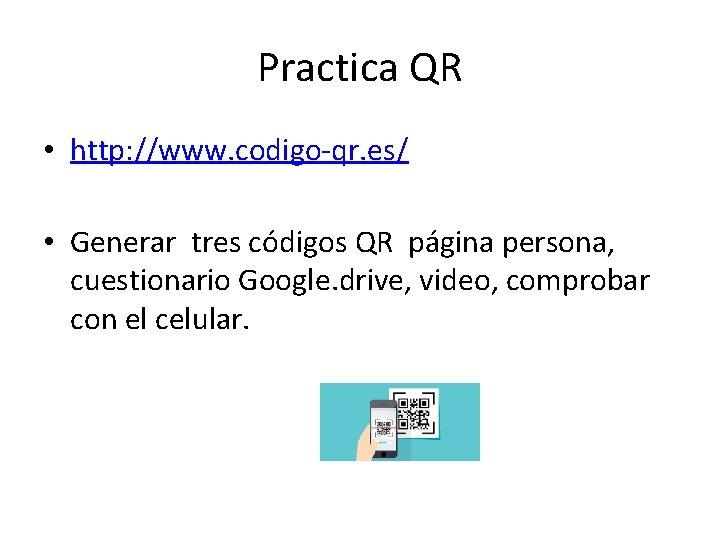 Practica QR • http: //www. codigo-qr. es/ • Generar tres códigos QR página persona,