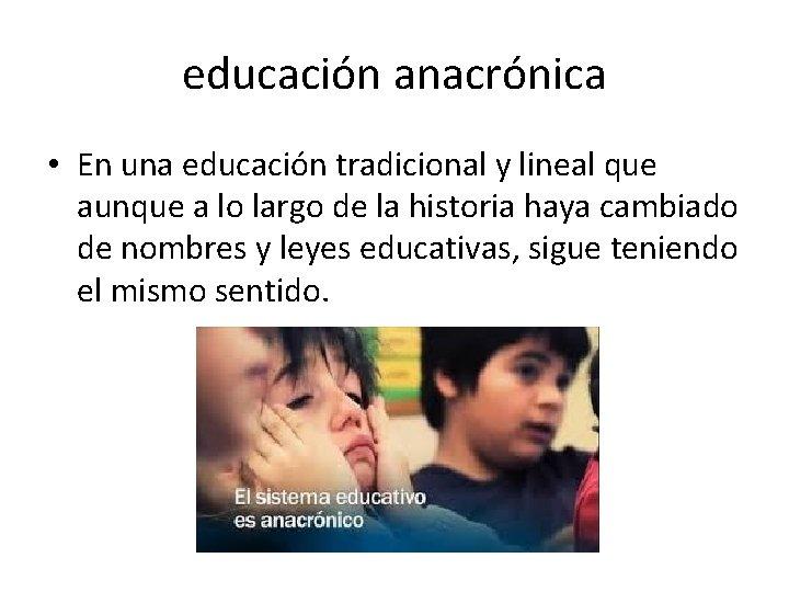 educación anacrónica • En una educación tradicional y lineal que aunque a lo largo