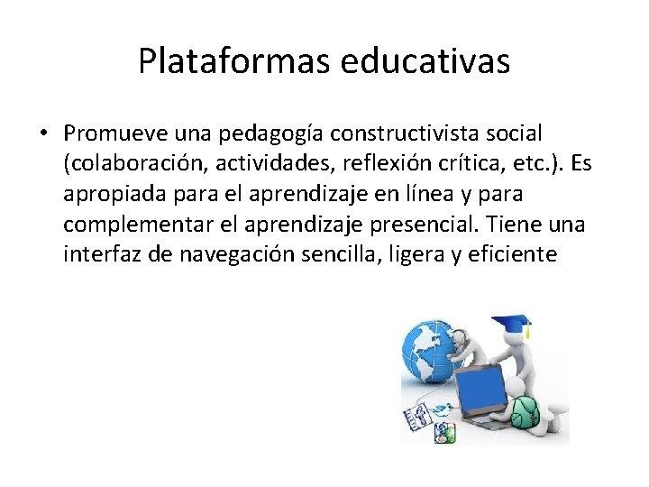 Plataformas educativas • Promueve una pedagogía constructivista social (colaboración, actividades, reflexión crítica, etc. ).