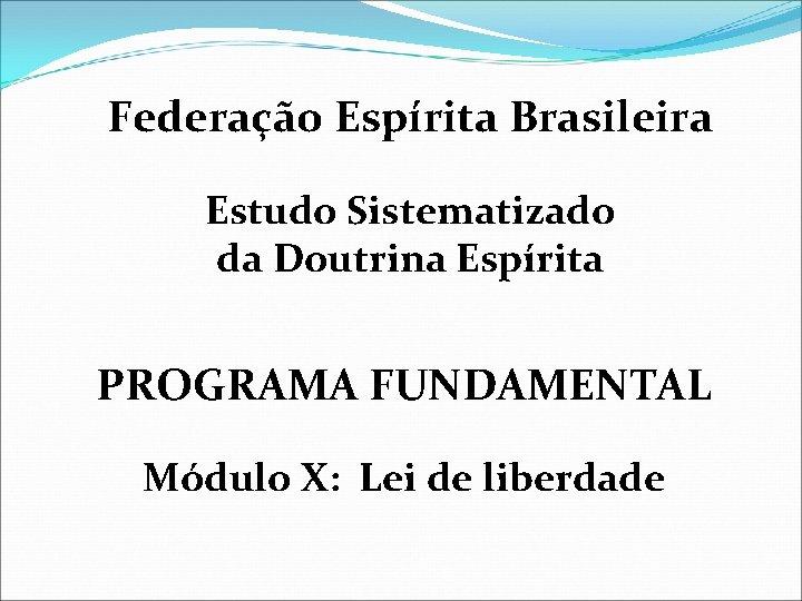 Federação Espírita Brasileira Estudo Sistematizado da Doutrina Espírita PROGRAMA FUNDAMENTAL Módulo X: Lei de