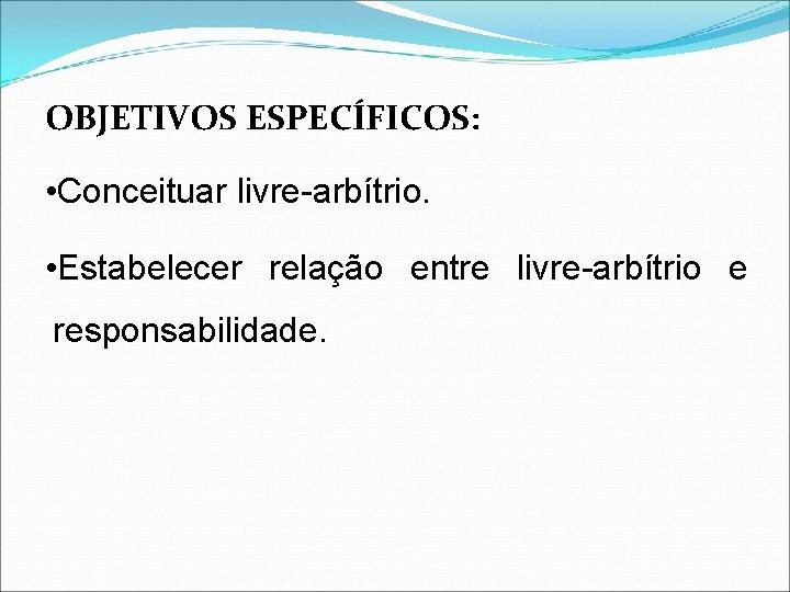 OBJETIVOS ESPECÍFICOS: • Conceituar livre-arbítrio. • Estabelecer relação entre livre-arbítrio e responsabilidade.