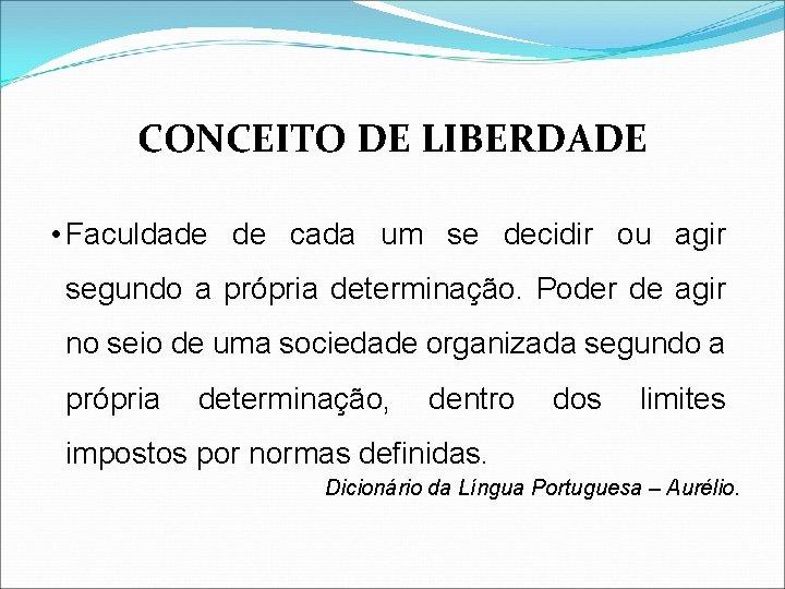CONCEITO DE LIBERDADE • Faculdade de cada um se decidir ou agir segundo a