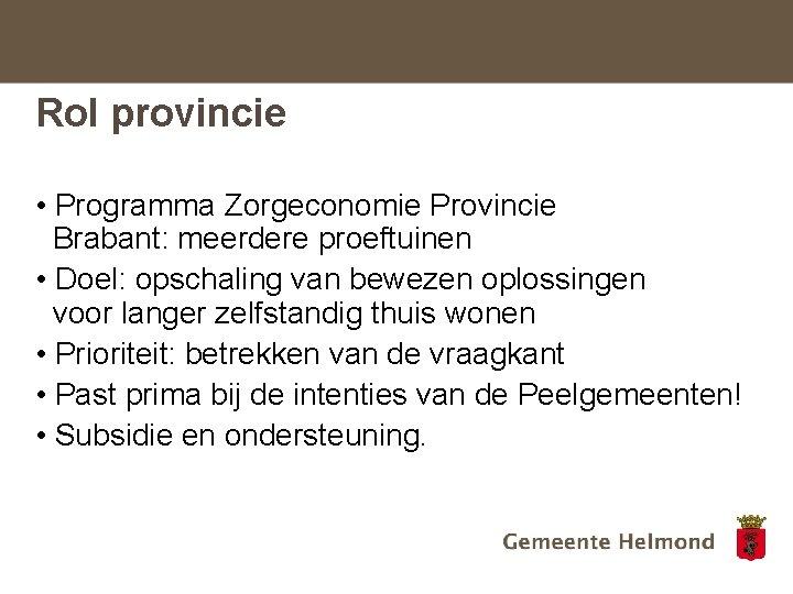 Rol provincie • Programma Zorgeconomie Provincie Brabant: meerdere proeftuinen • Doel: opschaling van bewezen