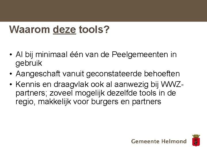 Waarom deze tools? • Al bij minimaal één van de Peelgemeenten in gebruik •