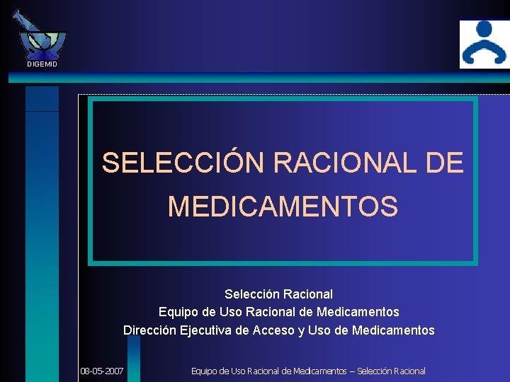 DIGEMID SELECCIÓN RACIONAL DE MEDICAMENTOS Selección Racional Equipo de Uso Racional de Medicamentos Dirección