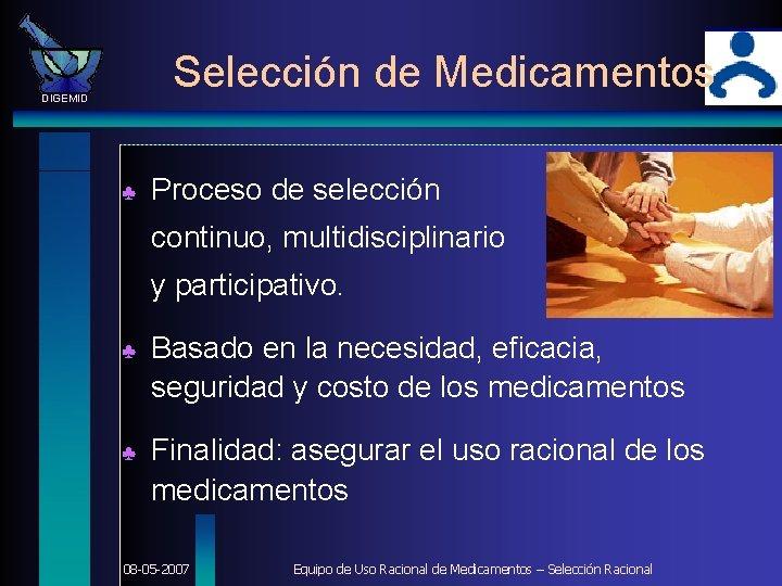Selección de Medicamentos DIGEMID ♣ Proceso de selección continuo, multidisciplinario y participativo. ♣ Basado