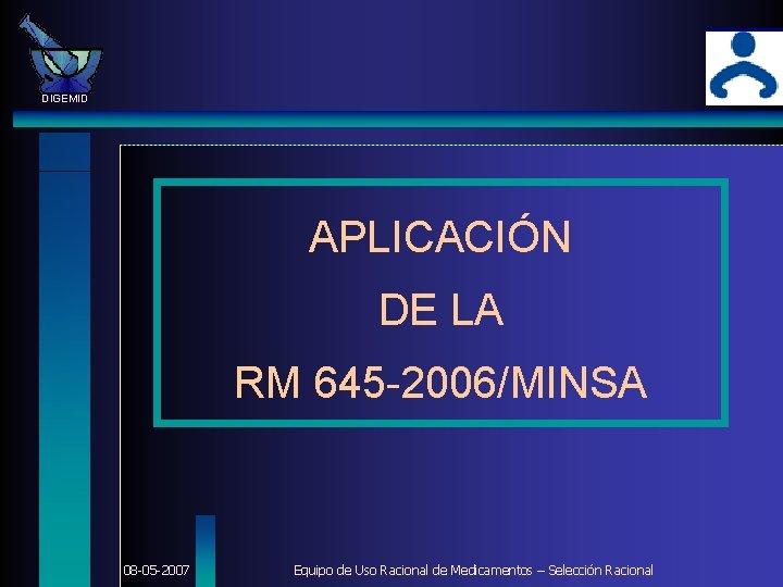 DIGEMID APLICACIÓN DE LA RM 645 -2006/MINSA 08 -05 -2007 Equipo de Uso Racional