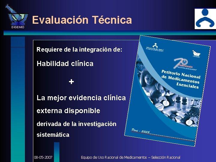 DIGEMID Evaluación Técnica Requiere de la integración de: Habilidad clínica + La mejor evidencia