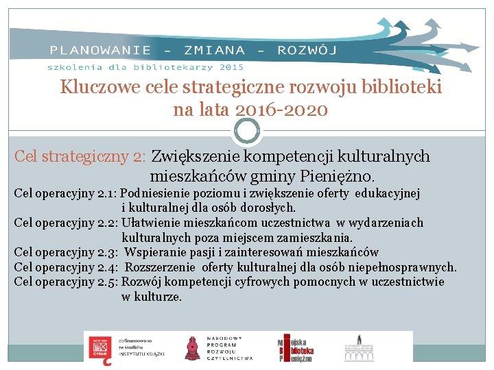 Kluczowe cele strategiczne rozwoju biblioteki na lata 2016 -2020 Cel strategiczny 2: Zwiększenie kompetencji
