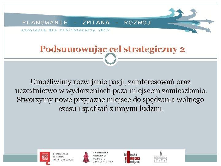 Podsumowując cel strategiczny 2 Umożliwimy rozwijanie pasji, zainteresowań oraz uczestnictwo w wydarzeniach poza miejscem