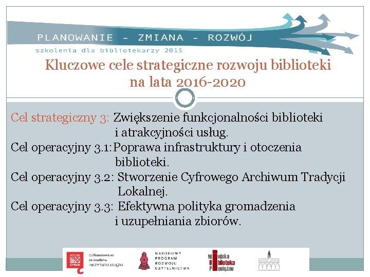 Kluczowe cele strategiczne rozwoju biblioteki na lata 2016 -2020 Cel strategiczny 3: Zwiększenie funkcjonalności