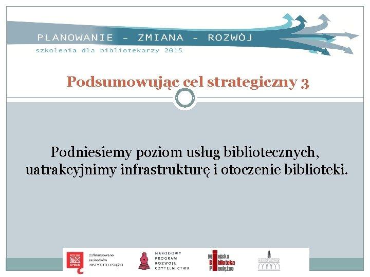 Podsumowując cel strategiczny 3 Podniesiemy poziom usług bibliotecznych, uatrakcyjnimy infrastrukturę i otoczenie biblioteki.