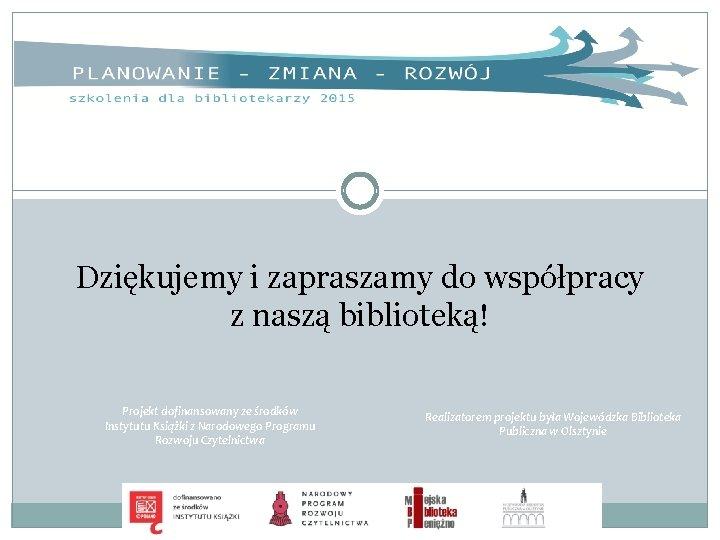 Dziękujemy i zapraszamy do współpracy z naszą biblioteką! Projekt dofinansowany ze środków Instytutu Książki