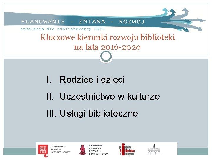 Kluczowe kierunki rozwoju biblioteki na lata 2016 -2020 I. Rodzice i dzieci II. Uczestnictwo