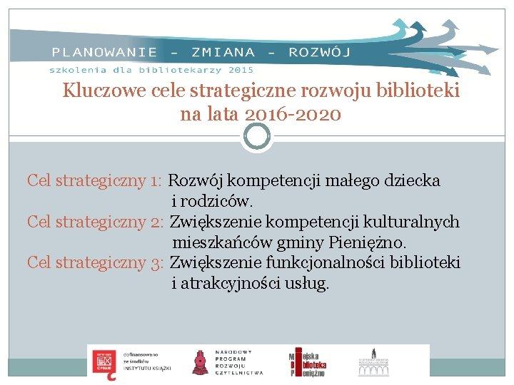 Kluczowe cele strategiczne rozwoju biblioteki na lata 2016 -2020 Cel strategiczny 1: Rozwój kompetencji