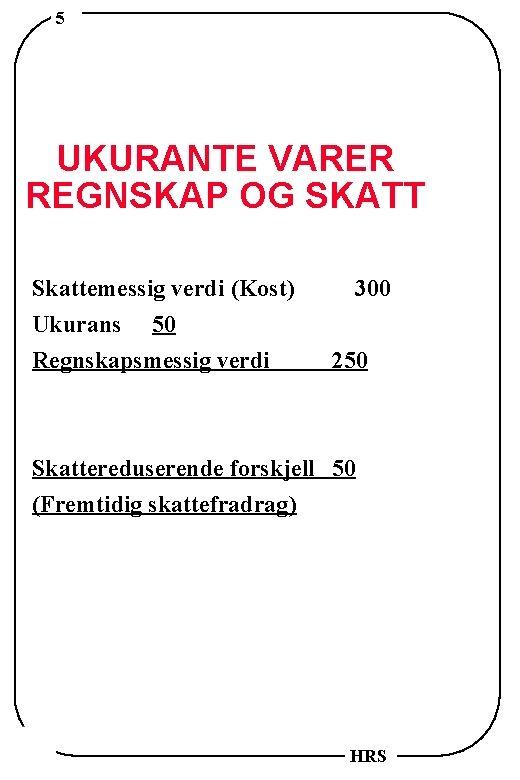 5 UKURANTE VARER REGNSKAP OG SKATT Skattemessig verdi (Kost) Ukurans 50 Regnskapsmessig verdi 300