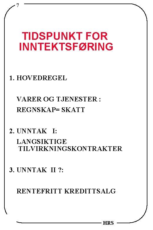 7 TIDSPUNKT FOR INNTEKTSFØRING 1. HOVEDREGEL VARER OG TJENESTER : REGNSKAP= SKATT 2. UNNTAK
