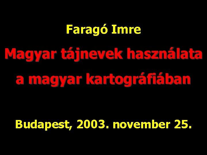 Faragó Imre Magyar tájnevek használata a magyar kartográfiában Budapest, 2003. november 25.