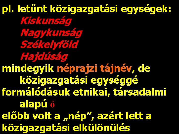 pl. letűnt közigazgatási egységek: Kiskunság Nagykunság Székelyföld Hajdúság mindegyik néprajzi tájnév, de közigazgatási egységgé