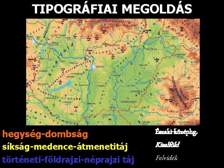 TIPOGRÁFIAI MEGOLDÁS hegység-dombság Északi-középhg. síkság-medence-átmenetitáj történeti-földrajzi-néprajzi táj Kisalföld Felvidék