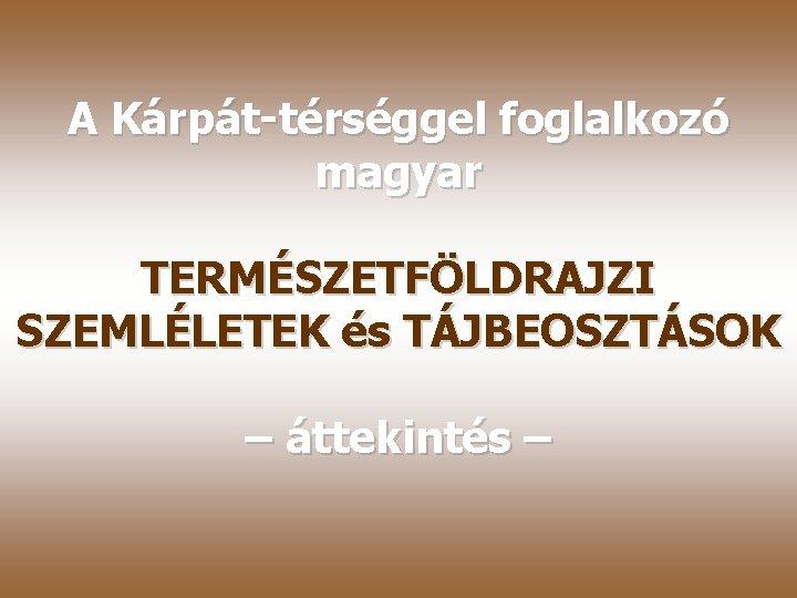 A Kárpát-térséggel foglalkozó magyar TERMÉSZETFÖLDRAJZI SZEMLÉLETEK és TÁJBEOSZTÁSOK – áttekintés –