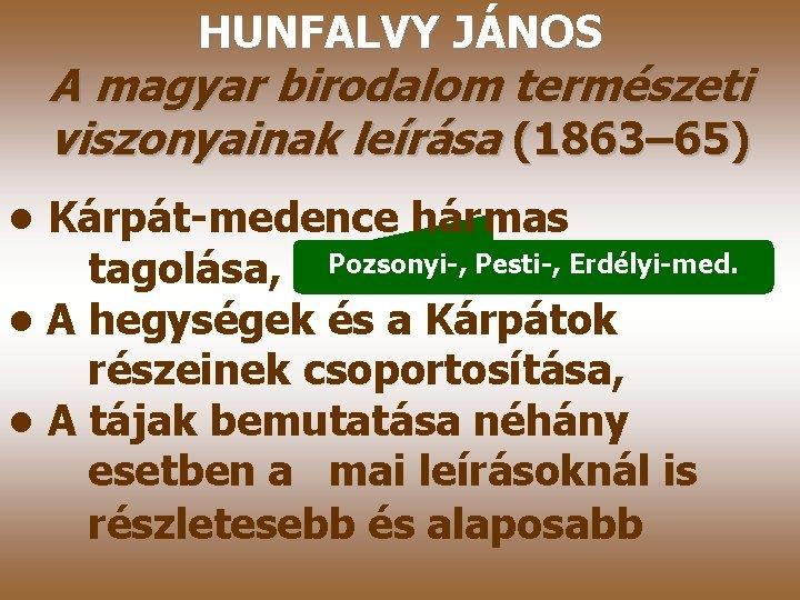 HUNFALVY JÁNOS A magyar birodalom természeti viszonyainak leírása (1863– 65) • Kárpát-medence hármas tagolása,