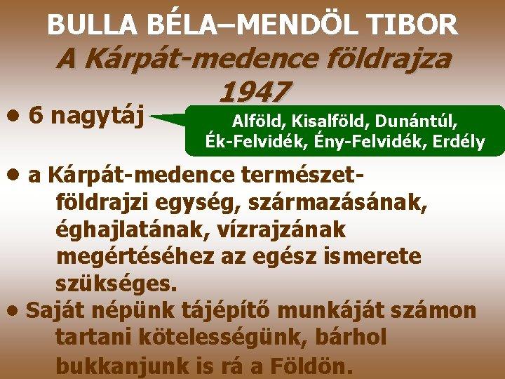 BULLA BÉLA–MENDÖL TIBOR A Kárpát-medence földrajza 1947 • 6 nagytáj Alföld, Kisalföld, Dunántúl, Ék-Felvidék,