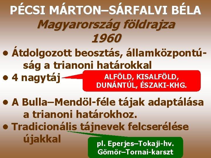 PÉCSI MÁRTON–SÁRFALVI BÉLA Magyarország földrajza 1960 • Átdolgozott beosztás, államközpontúság a trianoni határokkal ALFÖLD,