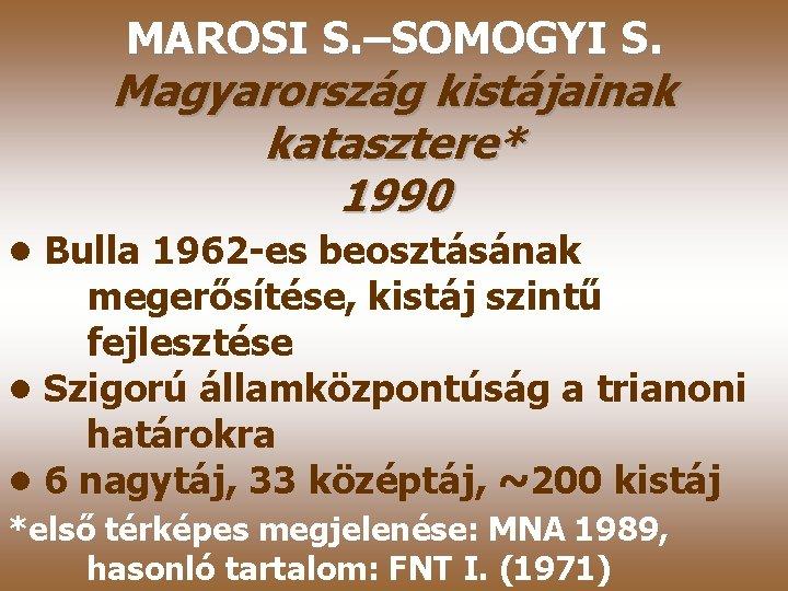 MAROSI S. –SOMOGYI S. Magyarország kistájainak katasztere* 1990 • Bulla 1962 -es beosztásának megerősítése,
