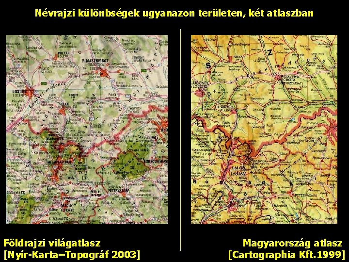 Névrajzi különbségek ugyanazon területen, két atlaszban Földrajzi világatlasz [Nyír-Karta–Topográf 2003] Magyarország atlasz [Cartographia Kft.