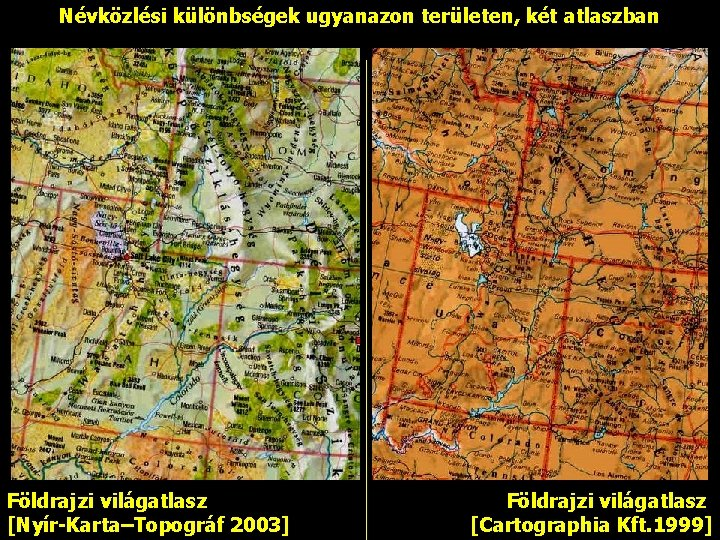 Névközlési különbségek ugyanazon területen, két atlaszban Földrajzi világatlasz [Nyír-Karta–Topográf 2003] Földrajzi világatlasz [Cartographia Kft.