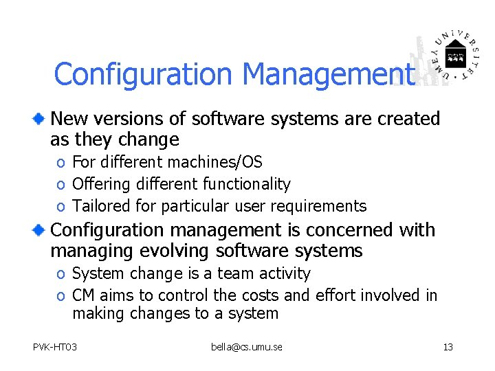 Configuration Management New versions of software systems are created as they change o For