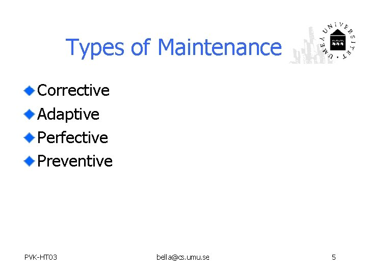 Types of Maintenance Corrective Adaptive Perfective Preventive PVK-HT 03 bella@cs. umu. se 5