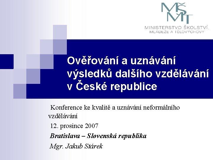 Ověřování a uznávání výsledků dalšího vzdělávání v České republice Konference ke kvalitě a uznávání