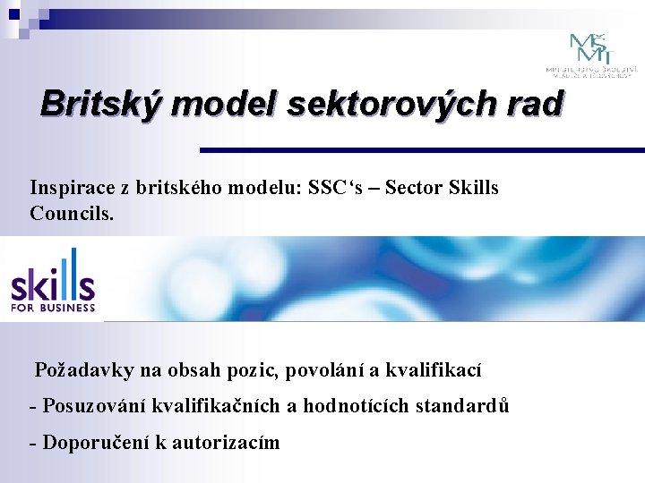 Britský model sektorových rad Inspirace z britského modelu: SSC's – Sector Skills Councils. Požadavky