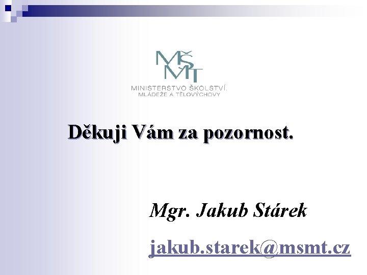 Děkuji Vám za pozornost. Mgr. Jakub Stárek jakub. starek@msmt. cz