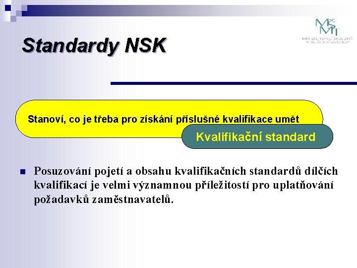 Standardy NSK Stanoví, co je třeba pro získání příslušné kvalifikace umět Kvalifikační standard n