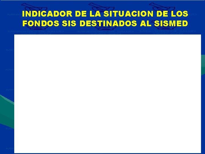 INDICADOR DE LA SITUACION DE LOS FONDOS SIS DESTINADOS AL SISMED