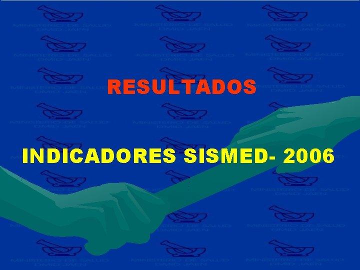 RESULTADOS INDICADORES SISMED- 2006