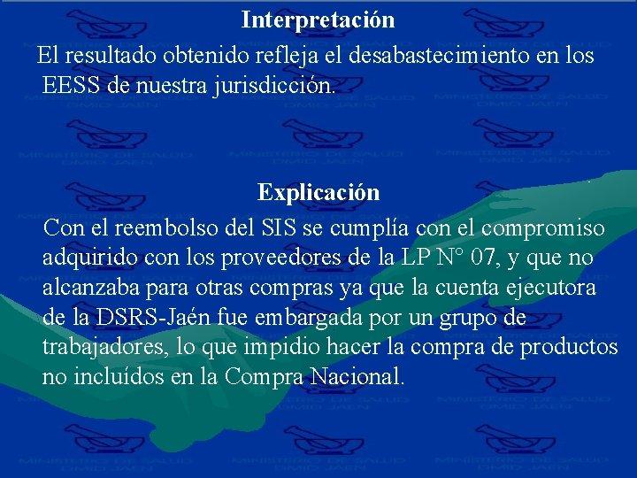 Interpretación El resultado obtenido refleja el desabastecimiento en los EESS de nuestra jurisdicción. Explicación