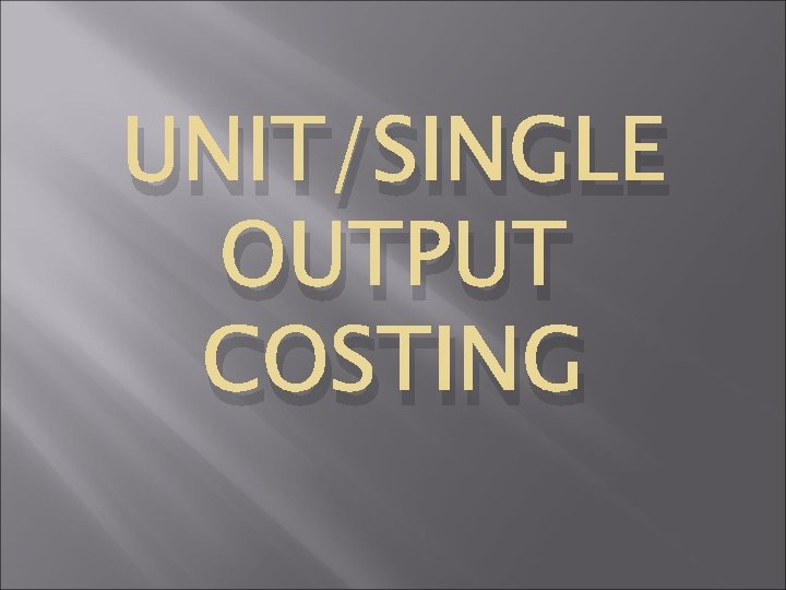 UNIT/SINGLE OUTPUT COSTING