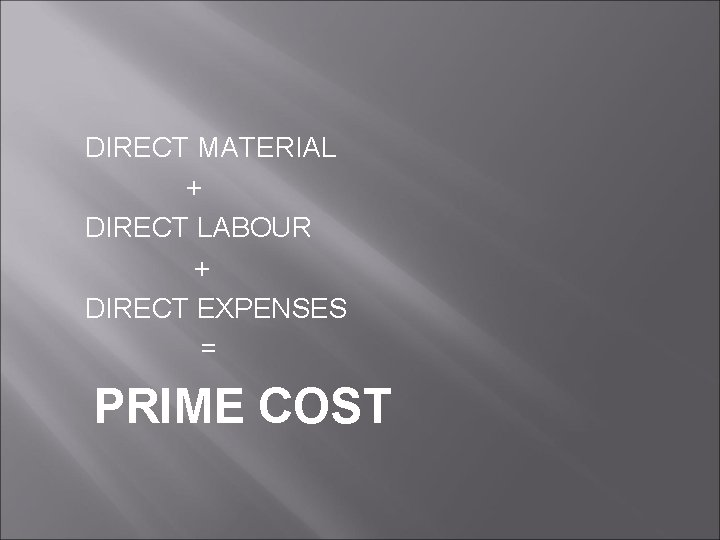 DIRECT MATERIAL + DIRECT LABOUR + DIRECT EXPENSES = PRIME COST