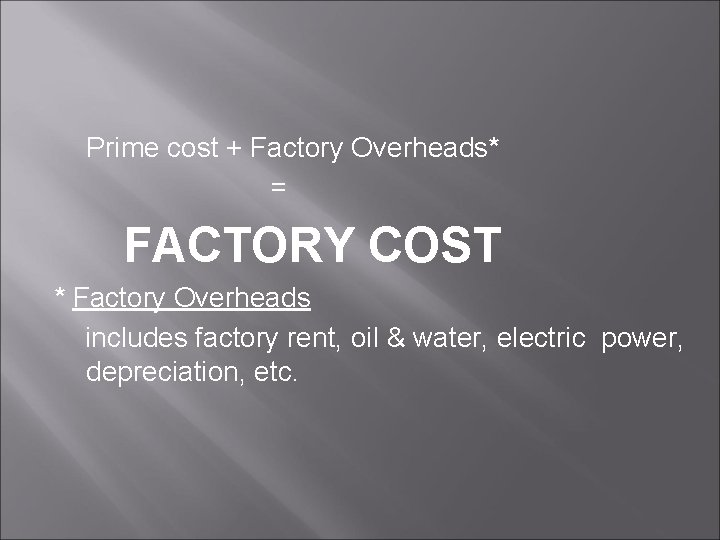 Prime cost + Factory Overheads* = FACTORY COST * Factory Overheads includes factory rent,