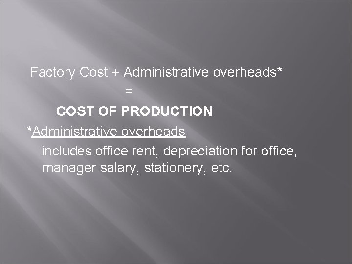 Factory Cost + Administrative overheads* = COST OF PRODUCTION *Administrative overheads includes office rent,