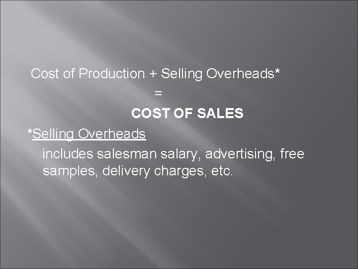 Cost of Production + Selling Overheads* = COST OF SALES *Selling Overheads includes salesman