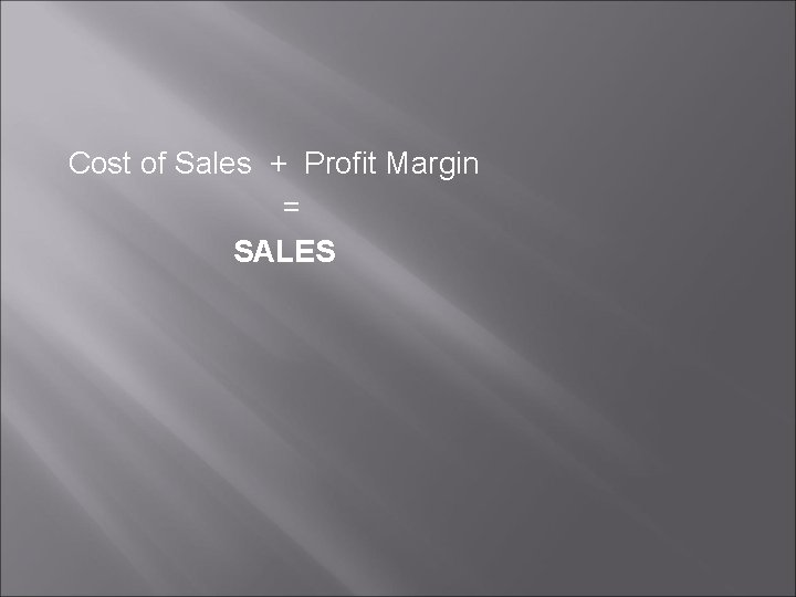 Cost of Sales + Profit Margin = SALES