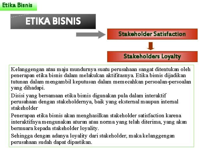 Etika Bisnis ETIKA BISNIS Stakeholder Satisfaction Stakeholders Loyalty Kelanggengan atau maju mundurnya suatu perusahaan
