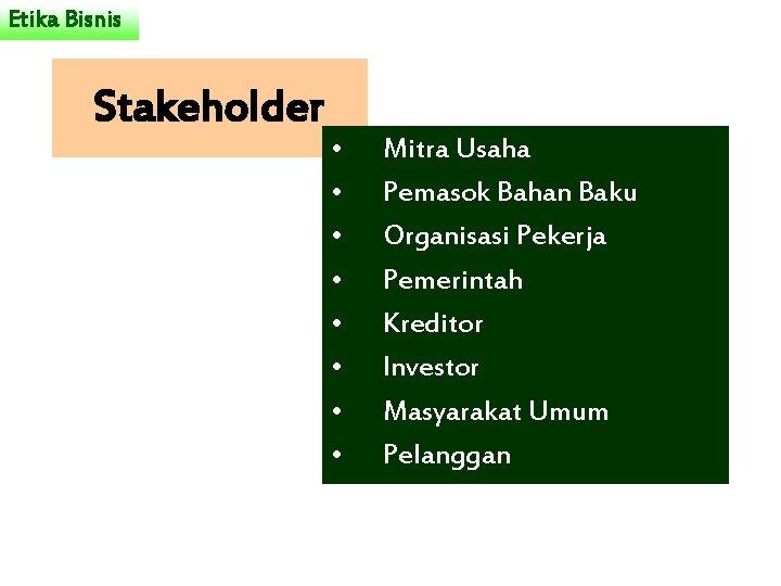 Etika Bisnis Stakeholder • • Mitra Usaha Pemasok Bahan Baku Organisasi Pekerja Pemerintah Kreditor