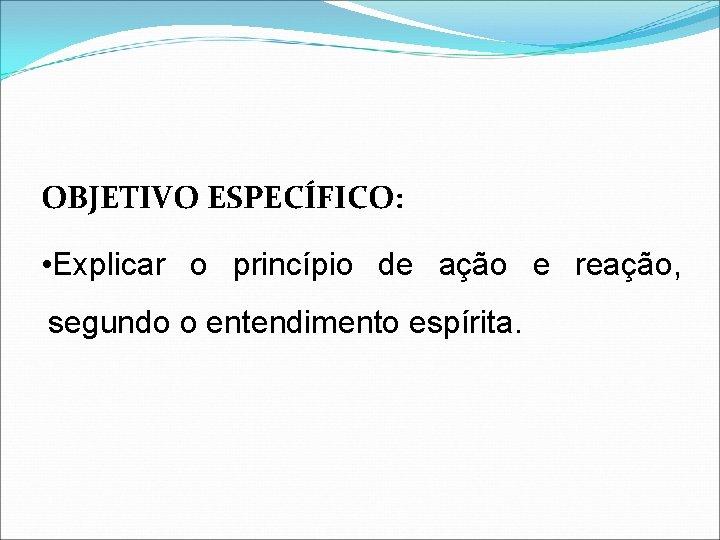 OBJETIVO ESPECÍFICO: • Explicar o princípio de ação e reação, segundo o entendimento espírita.