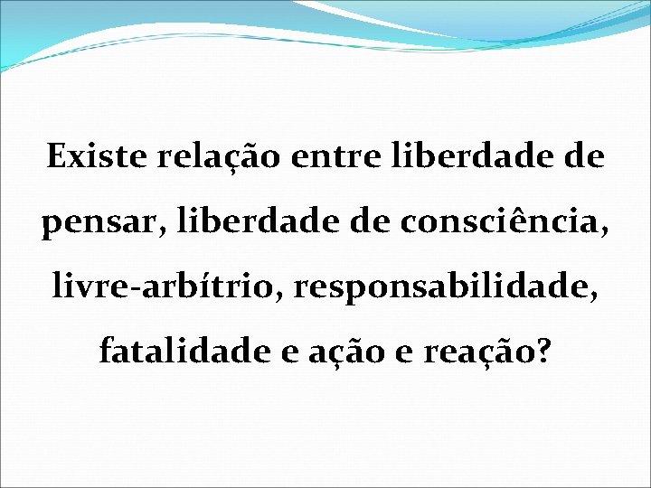 Existe relação entre liberdade de pensar, liberdade de consciência, livre-arbítrio, responsabilidade, fatalidade e ação